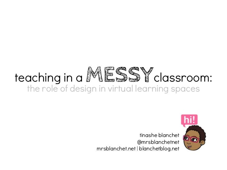 teaching in a     MESSYclassroom:  the role of design in virtual learning spaces                                    tinash...