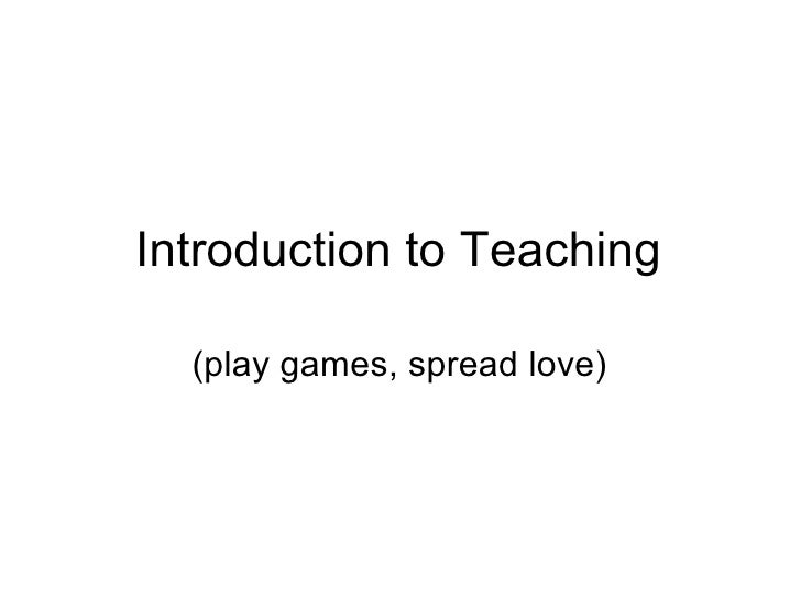 Introduction to Teaching (play games, spread love)