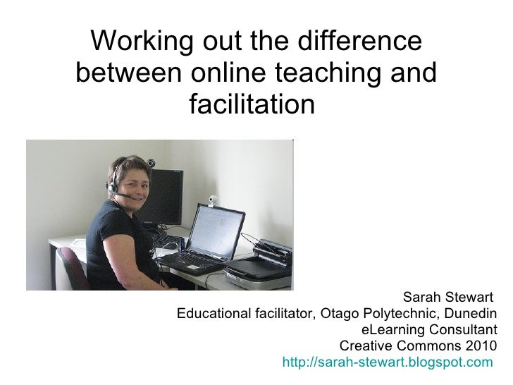 Working out the difference between online teaching and facilitation  Sarah Stewart  Educational facilitator, Otago Polytec...