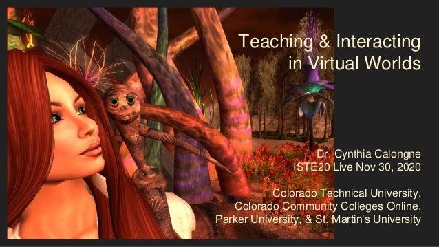 Teaching & Interacting in Virtual Worlds Dr. Cynthia Calongne ISTE20 Live Nov 30, 2020 Colorado Technical University, Colo...