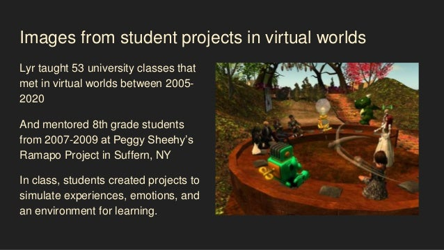 Images from student projects in virtual worlds Lyr taught 53 university classes that met in virtual worlds between 2005- 2...