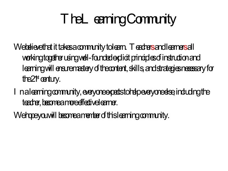 The Learning Community <ul><li>We believe that it takes a community to learn.  Teacher s  and learner s  all working toget...