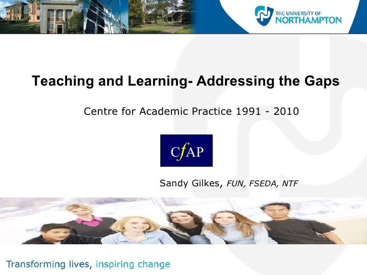 Teaching and Learning- Addressing the Gaps Centre for Academic Practice 1991 - 2010 Sandy Gilkes ,  FUN, FSEDA, NTF C f AP