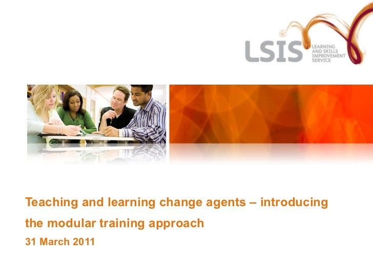 Teaching and learning change agents – introducing the modular training approach 31 March 2011