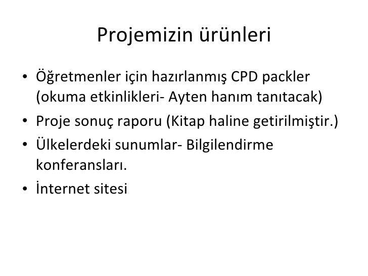 Projemizin ürünleri <ul><li>Öğretmenler için hazırlanmış CPD packler (okuma etkinlikleri- Ayten hanım tanıtacak) </li></ul...