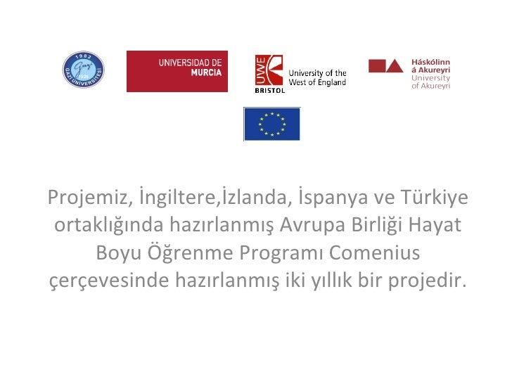 Projemiz, İngiltere,İzlanda, İspanya ve Türkiye ortaklığında hazırlanmış Avrupa Birliği Hayat Boyu Öğrenme Programı Comeni...