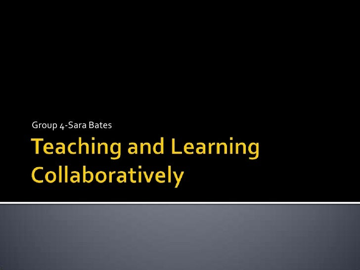 Teaching and Learning Collaboratively<br />Group 4-Sara Bates<br />