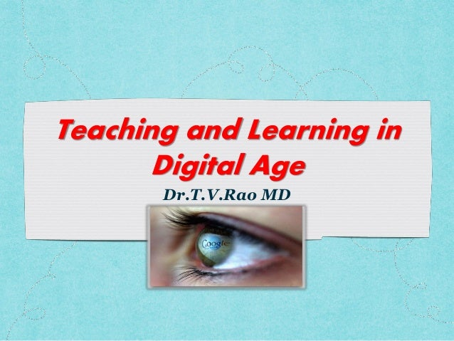 Teaching and Learning in Digital Age Dr.T.V.Rao MD
