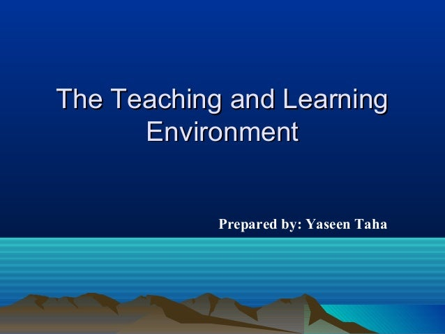 The Teaching and LearningThe Teaching and Learning EnvironmentEnvironment Prepared by: Yaseen Taha