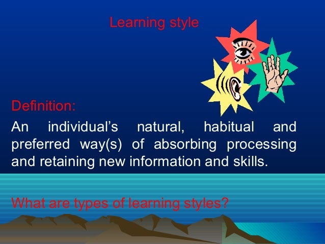 Learning style Definition: An individual's natural, habitual and preferred way(s) of absorbing processing and retaining ne...