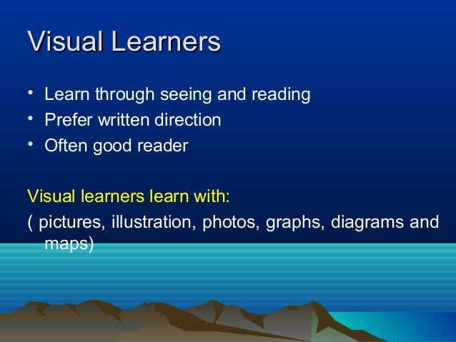 Visual LearnersVisual Learners • Learn through seeing and reading • Prefer written direction • Often good reader Visual le...