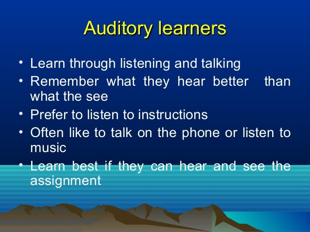 Auditory learnersAuditory learners • Learn through listening and talking • Remember what they hear better than what the se...