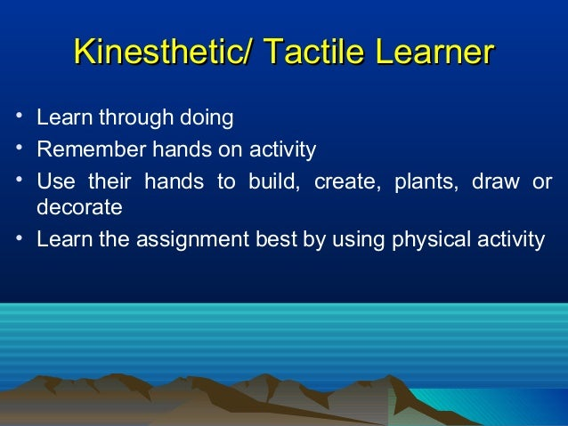 Kinesthetic/ Tactile LearnerKinesthetic/ Tactile Learner • Learn through doing • Remember hands on activity • Use their ha...
