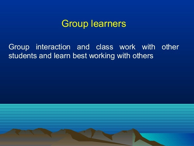 Group learners Group interaction and class work with other students and learn best working with others
