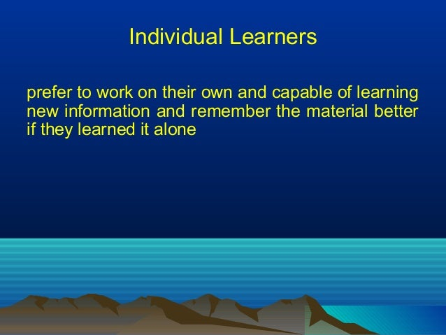 Individual Learners prefer to work on their own and capable of learning new information and remember the material better i...