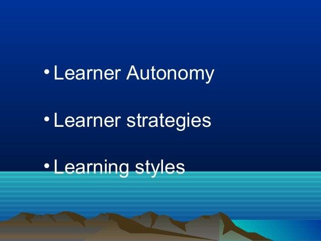 • Learner Autonomy • Learner strategies • Learning styles