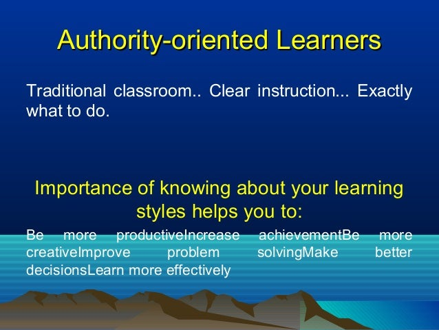 Authority-oriented LearnersAuthority-oriented Learners Traditional classroom.. Clear instruction... Exactly what to do. Im...