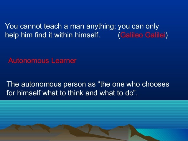 You cannot teach a man anything; you can only help him find it within himself. (Galileo Galilei) Autonomous Learner The au...