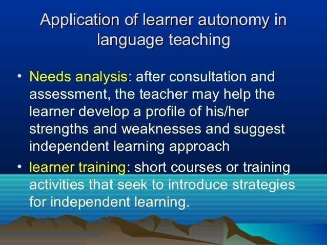 Application of learner autonomy inApplication of learner autonomy in language teachinglanguage teaching • Needs analysis: ...