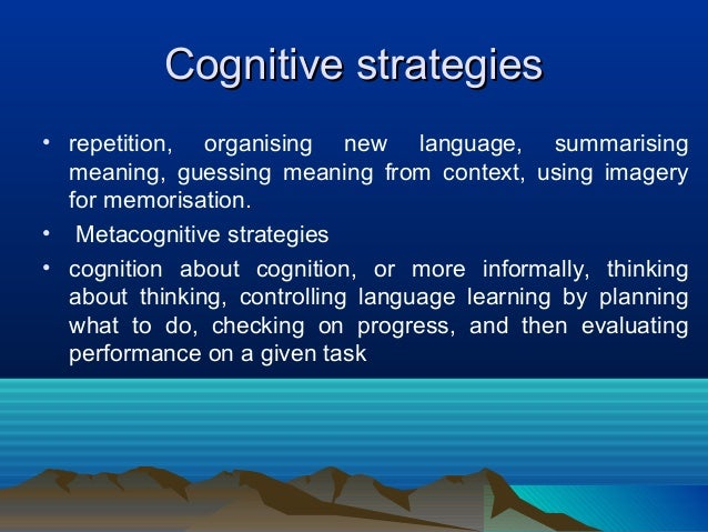 Cognitive strategiesCognitive strategies • repetition, organising new language, summarising meaning, guessing meaning from...
