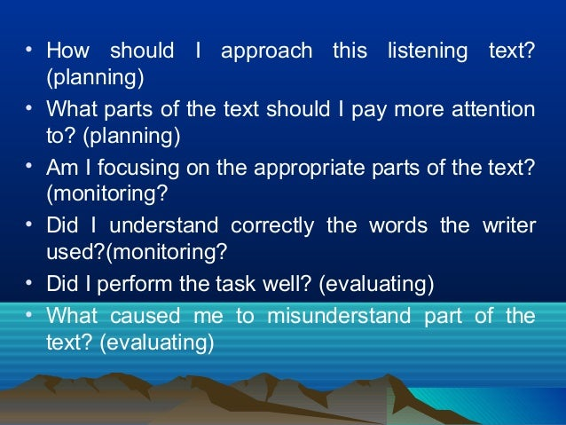 • How should I approach this listening text? (planning) • What parts of the text should I pay more attention to? (planning...