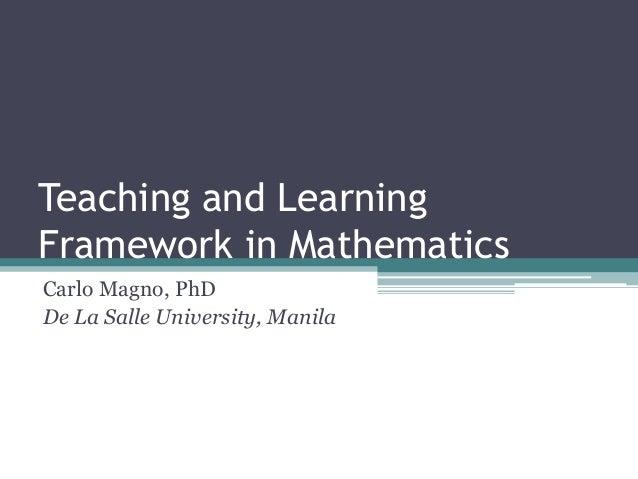 Teaching and Learning Framework in Mathematics Carlo Magno, PhD De La Salle University, Manila