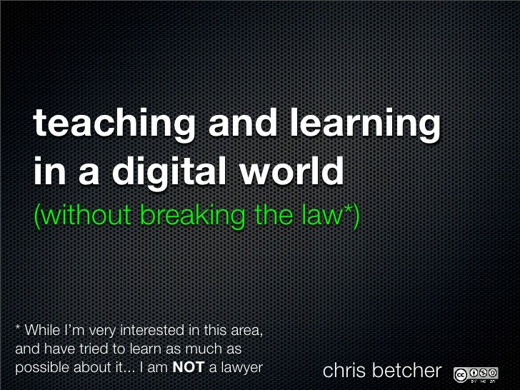 teaching and learning    in a digital world    (without breaking the law*)   * While I'm very interested in this area, and...