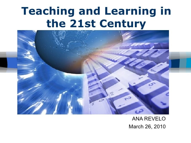Teaching and Learning in the 21st Century ANA REVELO March 26, 2010