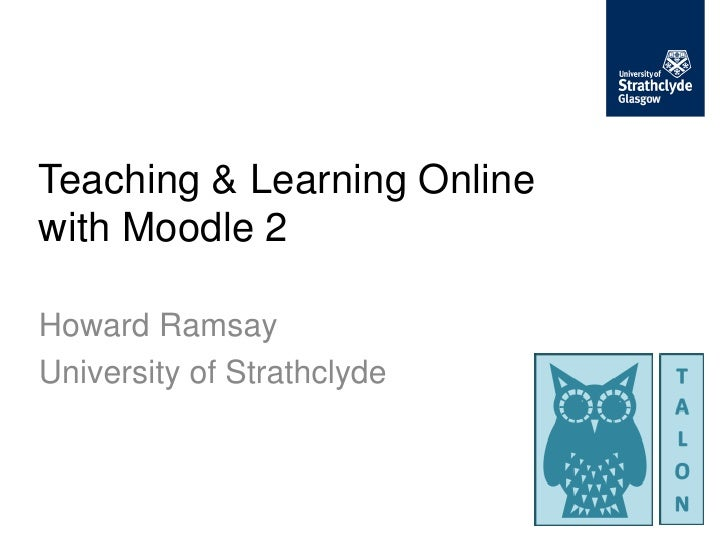 Teaching & Learning Onlinewith Moodle 2Howard RamsayUniversity of Strathclyde