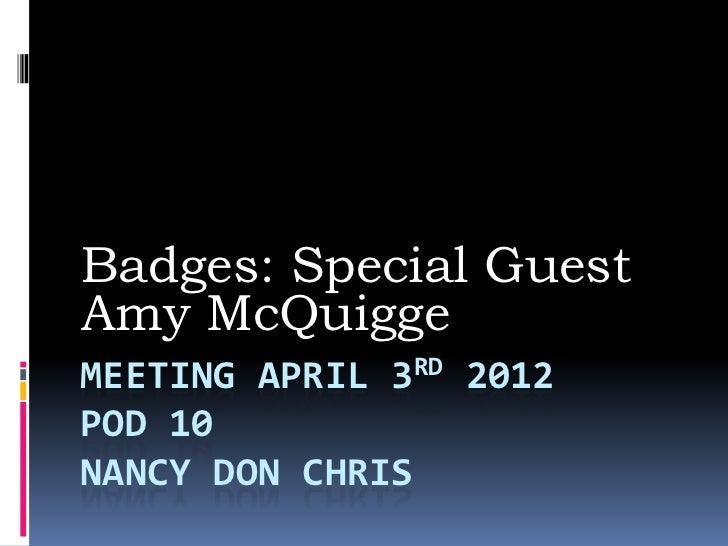 Badges: Special GuestAmy McQuiggeMEETING APRIL 3RD 2012POD 10NANCY DON CHRIS