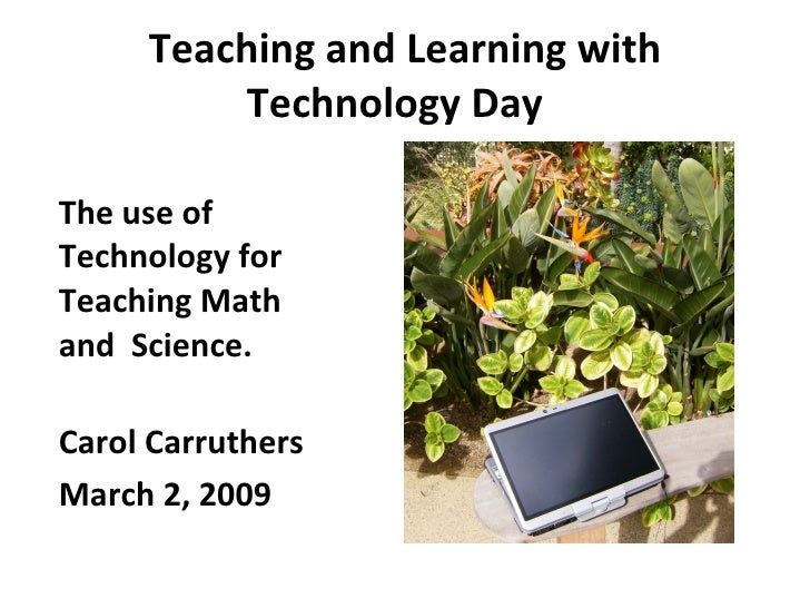 Teaching and Learning with Technology Day  <ul><li>The use of Technology for Teaching Math and  Science. </li></ul><ul><li...