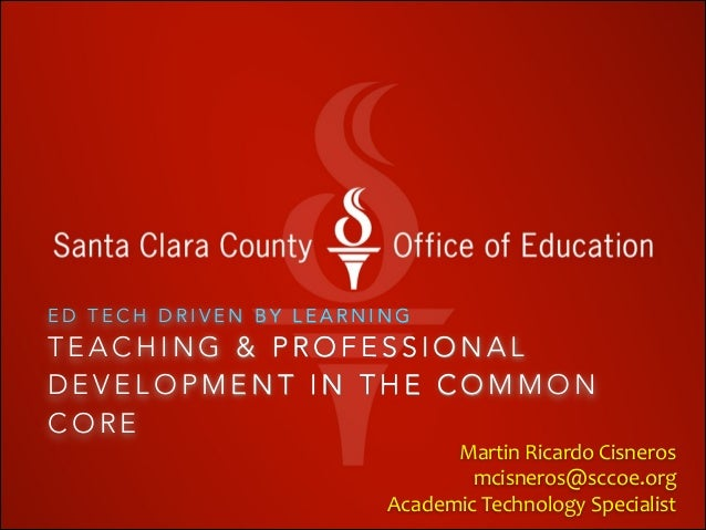 ED TECH DRIVEN BY LEARNING  TEACHING & PROFESSIONAL DEVELOPMENT IN THE COMMON CORE   Martin	   Ricardo	   Cisneros	    	  ...