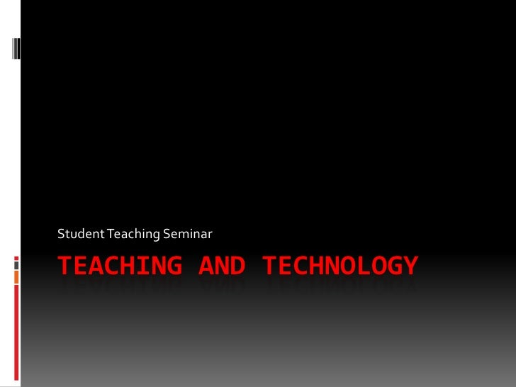 Teaching and Technology<br />Student Teaching Seminar<br />