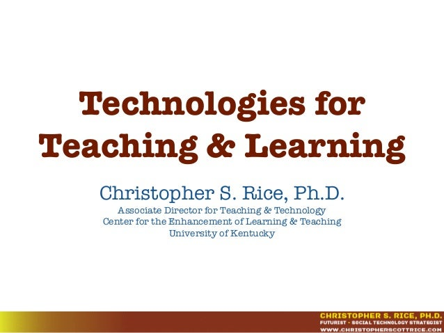 Technologies for Teaching & Learning Christopher S. Rice, Ph.D. Associate Director for Teaching & Technology Center for th...