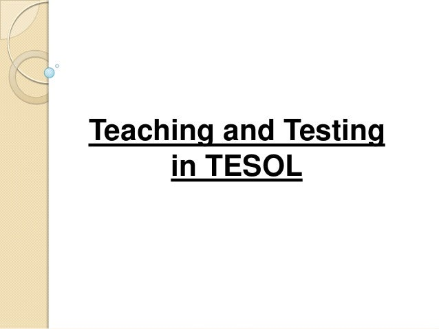 Teaching and Testing     in TESOL