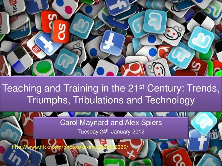 Teaching and Training in the 21st Century: Trends,     Triumphs, Tribulations and Technology                     Carol May...