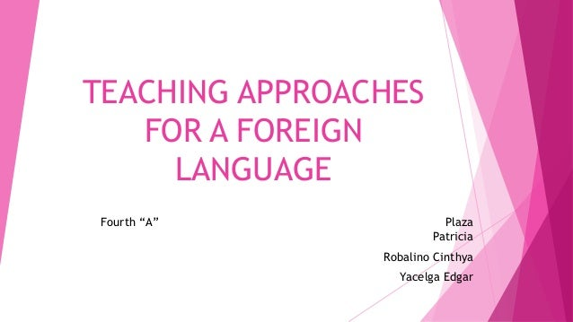 "TEACHING APPROACHES FOR A FOREIGN LANGUAGE Fourth ""A"" Plaza Patricia Robalino Cinthya Yacelga Edgar"
