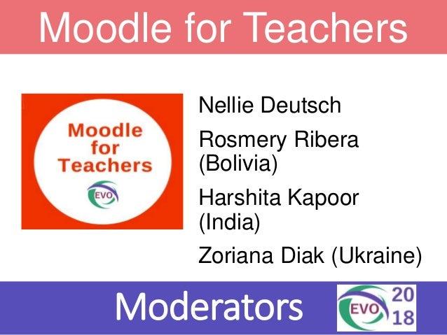 Nellie Deutsch Rosmery Ribera (Bolivia) Harshita Kapoor (India) Zoriana Diak (Ukraine) Moderators Moodle for Teachers