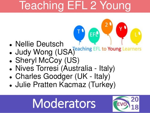 Teaching EFL 2 Young Learners Moderators ● Nellie Deutsch ● Judy Wong (USA) ● Sheryl McCoy (US) ● Nives Torresi (Australia...