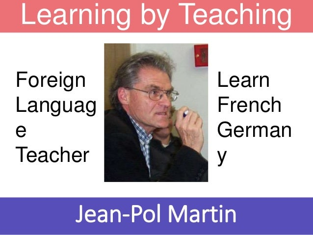 Learning by Teaching Learn French German y Foreign Languag e Teacher Jean-Pol Martin