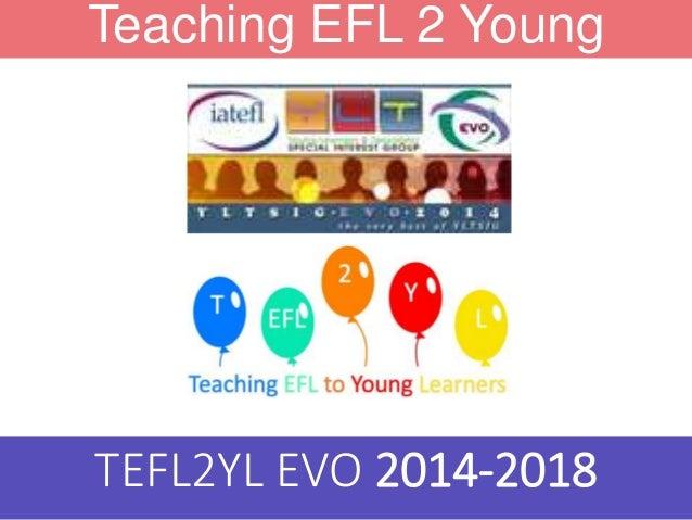 Teaching EFL 2 Young Learners TEFL2YL EVO 2014-2018