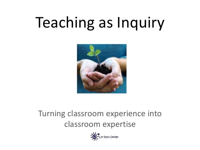Teaching as Inquiry Turning classroom experience into classroom expertise