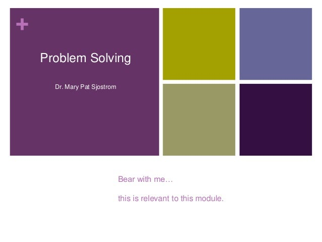 + Problem Solving Dr. Mary Pat Sjostrom  Bear with me… this is relevant to this module.