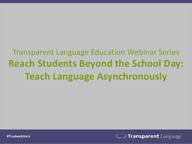 #TLedwebinars Transparent Language Education Webinar Series Reach Students Beyond the School Day: Teach Language Asynchron...