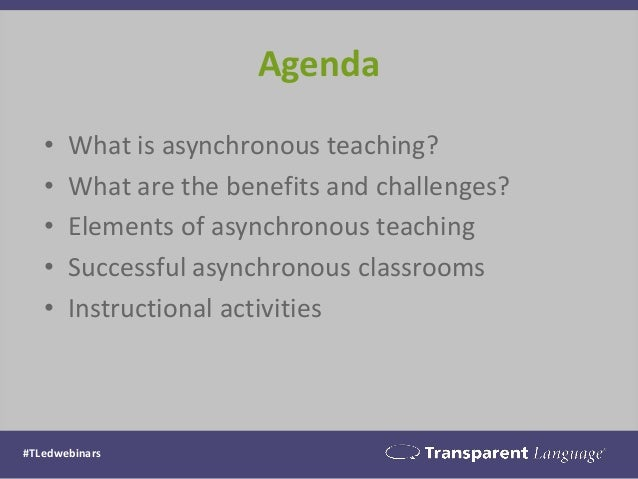 Agenda • What is asynchronous teaching? • What are the benefits and challenges? • Elements of asynchronous teaching • Succ...