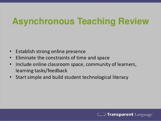 Asynchronous Teaching Review • Establish strong online presence • Eliminate the constraints of time and space • Include on...