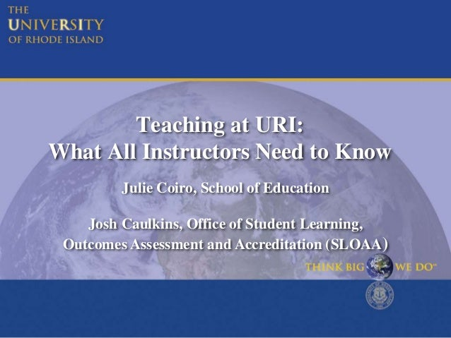 Teaching at URI: What All Instructors Need to Know Julie Coiro, School of Education Josh Caulkins, Office of Student Learn...
