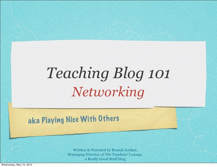 Teaching Blog 101                                      Networking                    a k a P lay ing N ic e Wit h O th ers...