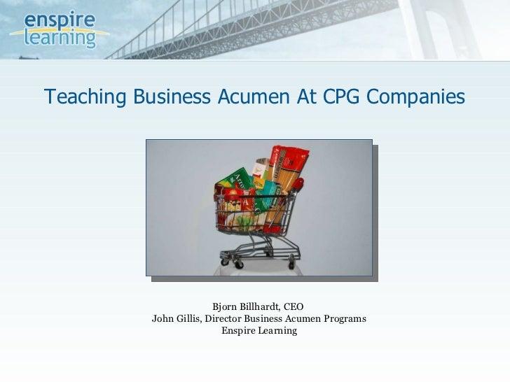 Teaching Business Acumen At CPG Companies Bjorn Billhardt, CEO  John Gillis, Director Business Acumen Programs Enspire Lea...