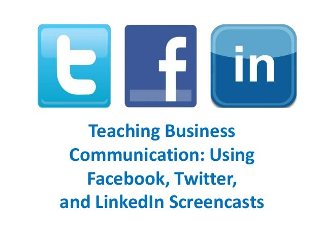 Teaching Business Communication: Using Facebook, Twitter, and LinkedIn Screencasts